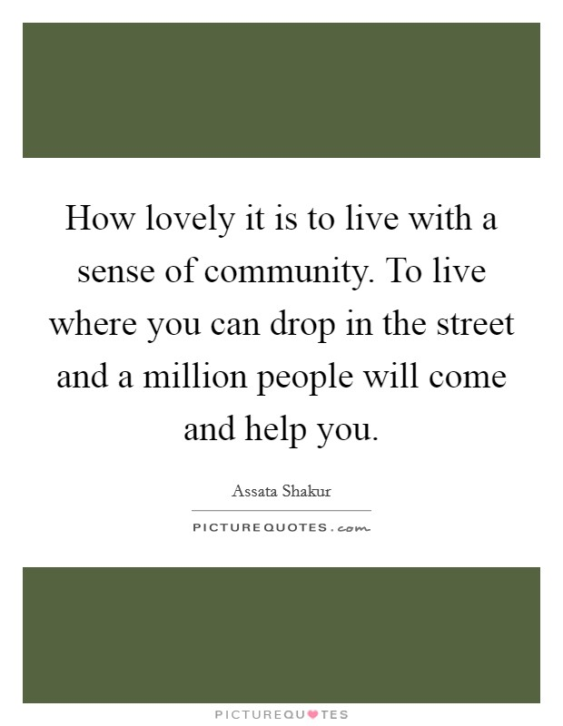 How lovely it is to live with a sense of community. To live where you can drop in the street and a million people will come and help you Picture Quote #1