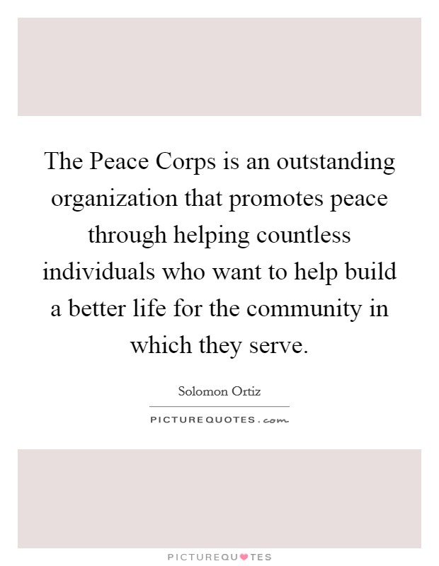 The Peace Corps is an outstanding organization that promotes peace through helping countless individuals who want to help build a better life for the community in which they serve Picture Quote #1
