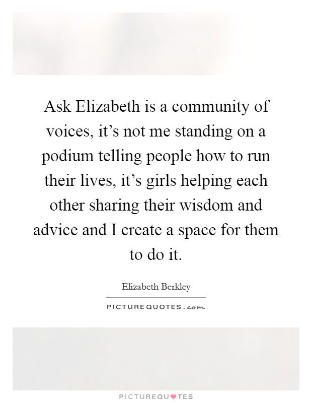 Ask Elizabeth is a community of voices, it's not me standing on a podium telling people how to run their lives, it's girls helping each other sharing their wisdom and advice and I create a space for them to do it Picture Quote #1
