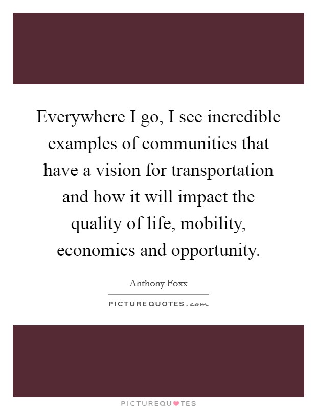 Everywhere I go, I see incredible examples of communities that have a vision for transportation and how it will impact the quality of life, mobility, economics and opportunity Picture Quote #1