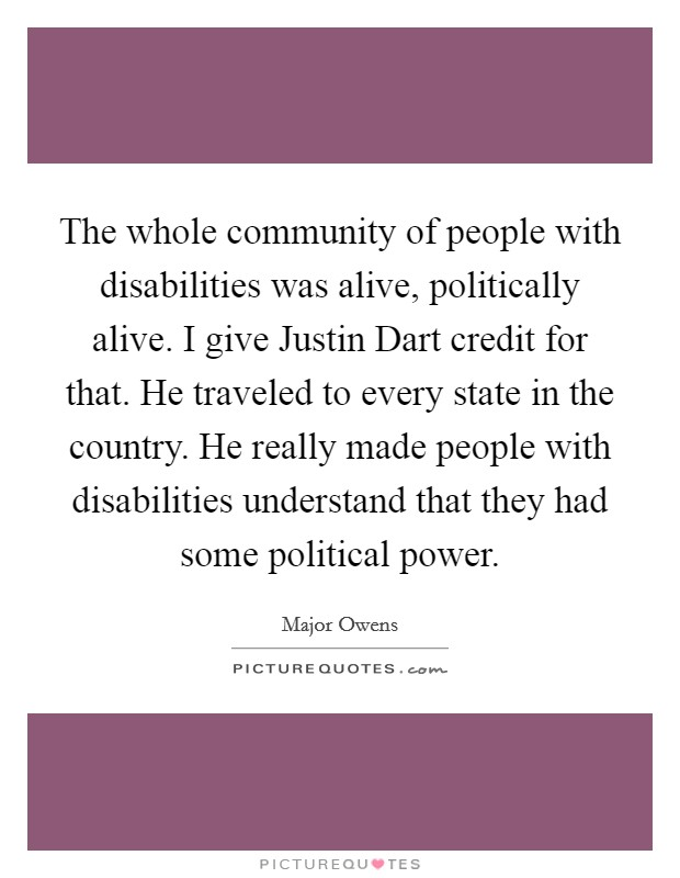 The whole community of people with disabilities was alive, politically alive. I give Justin Dart credit for that. He traveled to every state in the country. He really made people with disabilities understand that they had some political power Picture Quote #1