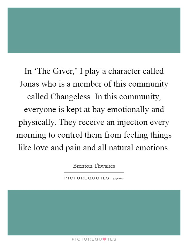 In 'The Giver,' I play a character called Jonas who is a member of this community called Changeless. In this community, everyone is kept at bay emotionally and physically. They receive an injection every morning to control them from feeling things like love and pain and all natural emotions Picture Quote #1