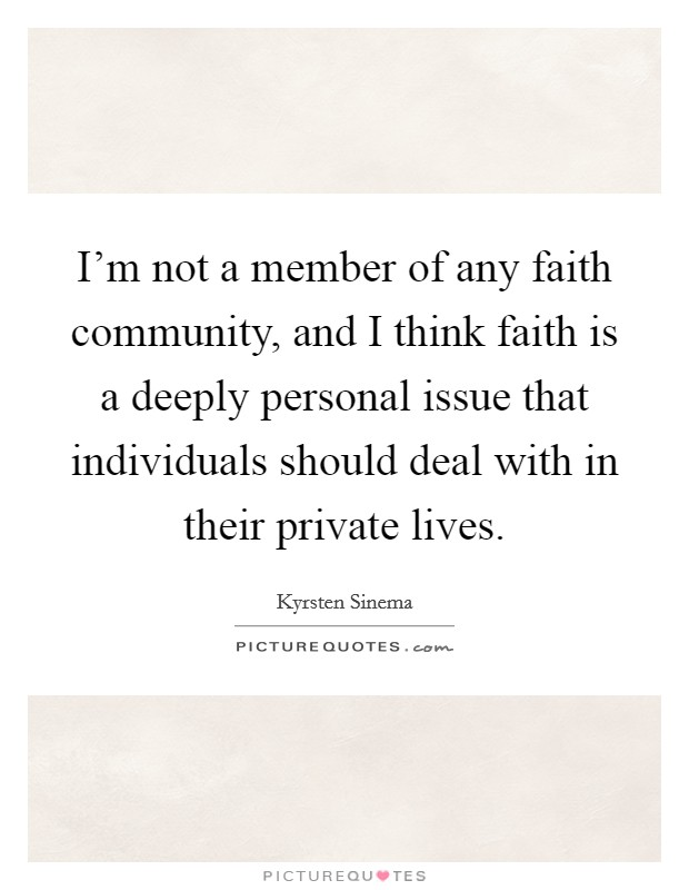 I'm not a member of any faith community, and I think faith is a deeply personal issue that individuals should deal with in their private lives. Picture Quote #1