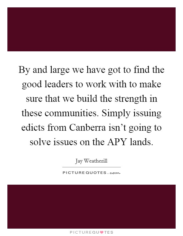 By and large we have got to find the good leaders to work with to make sure that we build the strength in these communities. Simply issuing edicts from Canberra isn't going to solve issues on the APY lands. Picture Quote #1