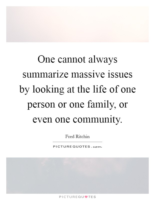 One cannot always summarize massive issues by looking at the life of one person or one family, or even one community Picture Quote #1