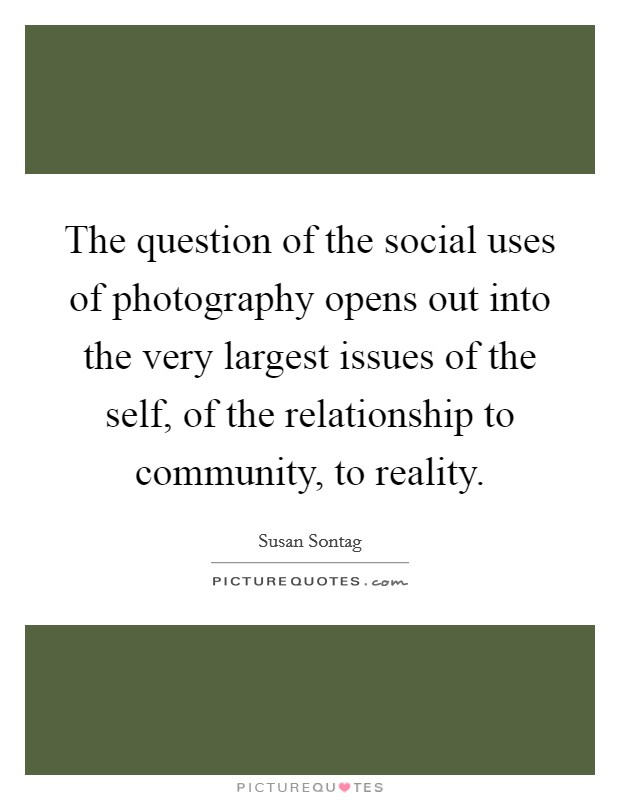 The question of the social uses of photography opens out into the very largest issues of the self, of the relationship to community, to reality. Picture Quote #1