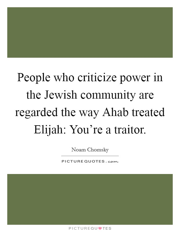 People who criticize power in the Jewish community are regarded the way Ahab treated Elijah: You're a traitor Picture Quote #1