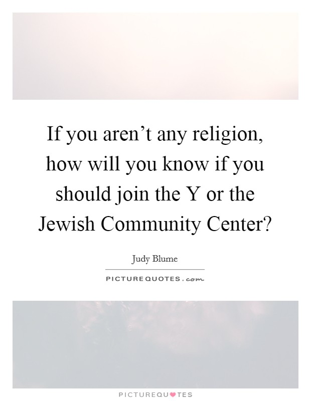If you aren't any religion, how will you know if you should join the Y or the Jewish Community Center? Picture Quote #1