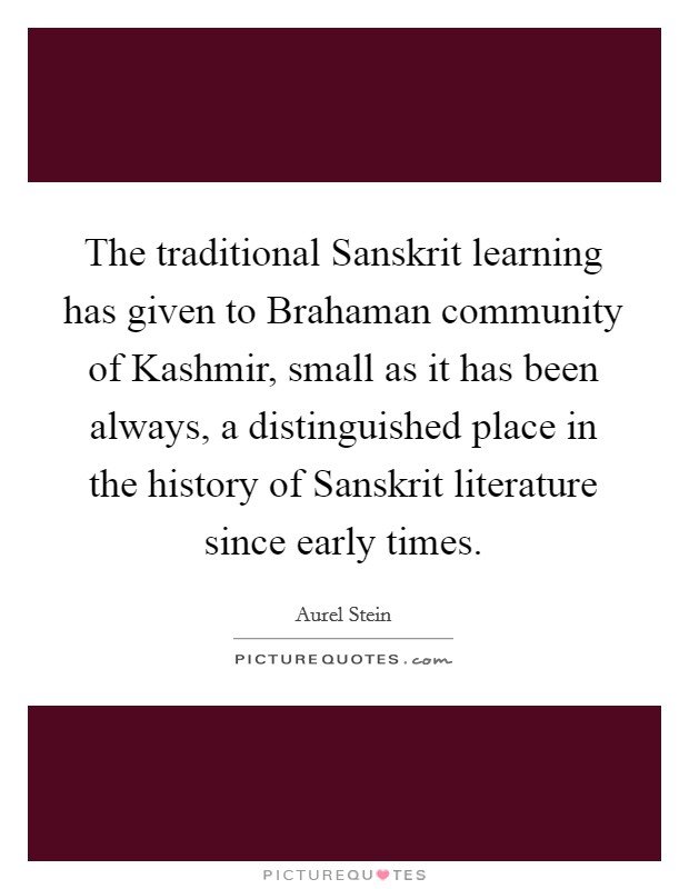 The traditional Sanskrit learning has given to Brahaman community of Kashmir, small as it has been always, a distinguished place in the history of Sanskrit literature since early times Picture Quote #1