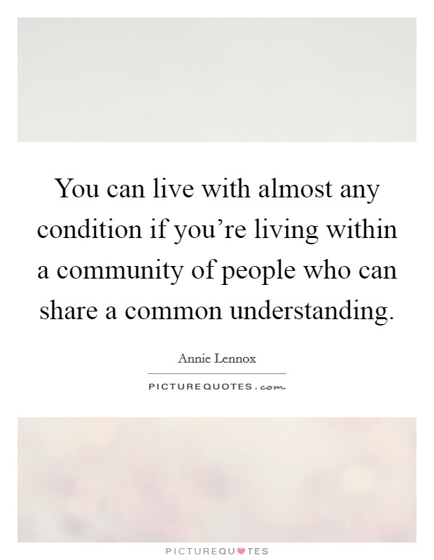 You can live with almost any condition if you're living within a community of people who can share a common understanding Picture Quote #1
