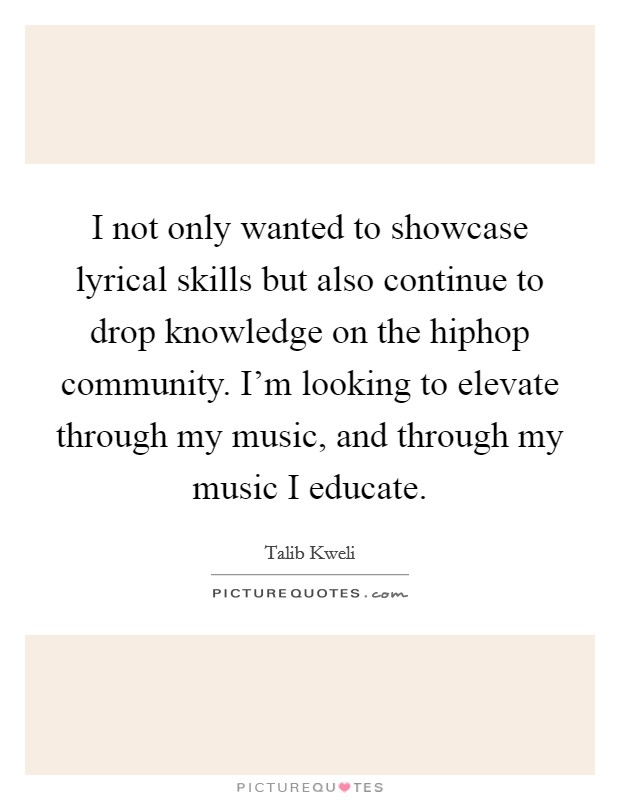 I not only wanted to showcase lyrical skills but also continue to drop knowledge on the hiphop community. I'm looking to elevate through my music, and through my music I educate Picture Quote #1