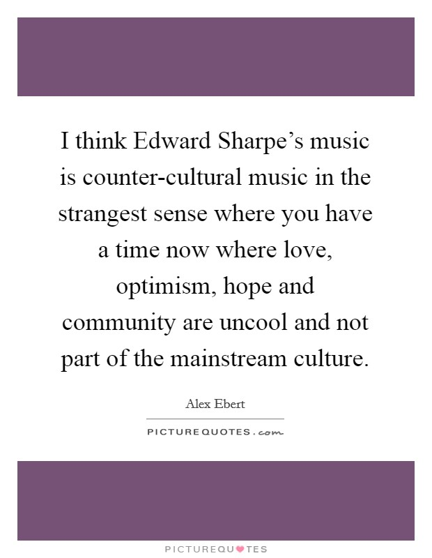 I think Edward Sharpe's music is counter-cultural music in the strangest sense where you have a time now where love, optimism, hope and community are uncool and not part of the mainstream culture Picture Quote #1