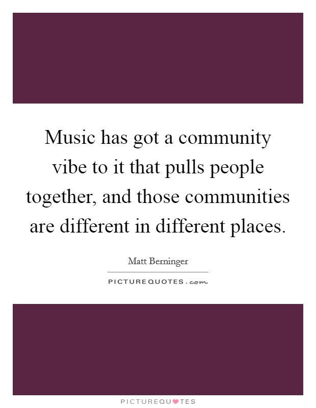 Music has got a community vibe to it that pulls people together, and those communities are different in different places Picture Quote #1