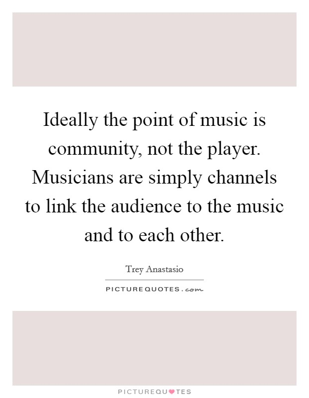 Ideally the point of music is community, not the player. Musicians are simply channels to link the audience to the music and to each other Picture Quote #1