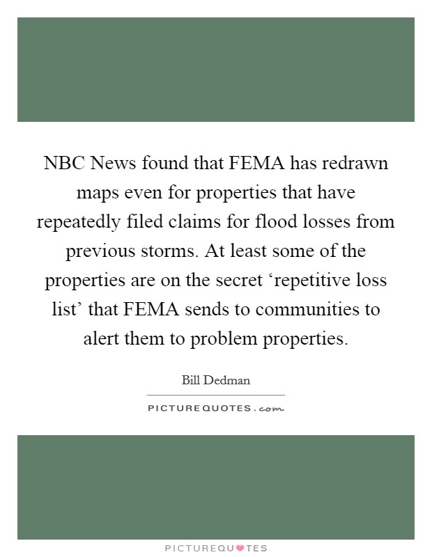 NBC News found that FEMA has redrawn maps even for properties that have repeatedly filed claims for flood losses from previous storms. At least some of the properties are on the secret 'repetitive loss list' that FEMA sends to communities to alert them to problem properties Picture Quote #1