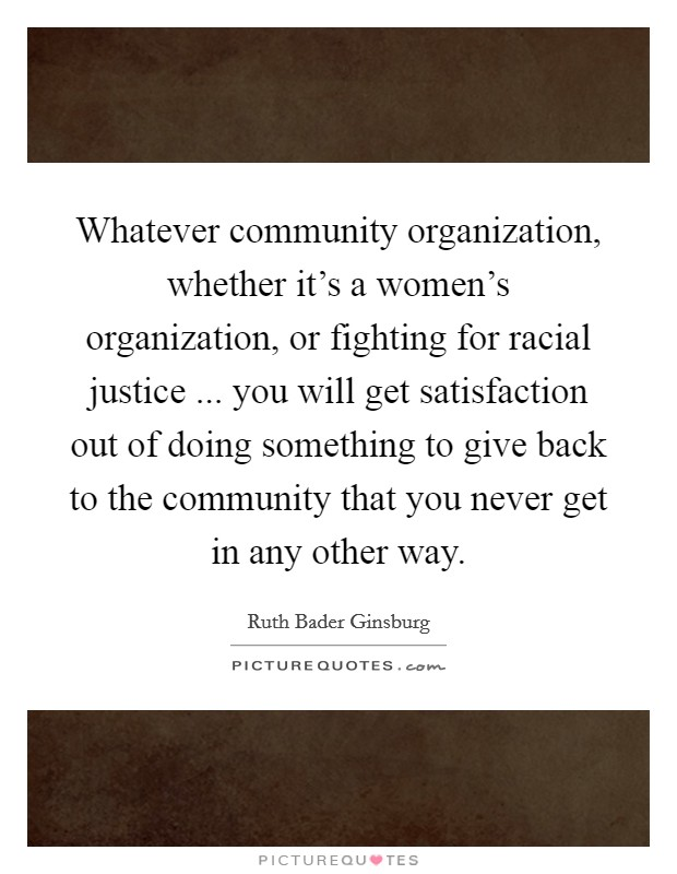 Whatever community organization, whether it's a women's organization, or fighting for racial justice ... you will get satisfaction out of doing something to give back to the community that you never get in any other way Picture Quote #1