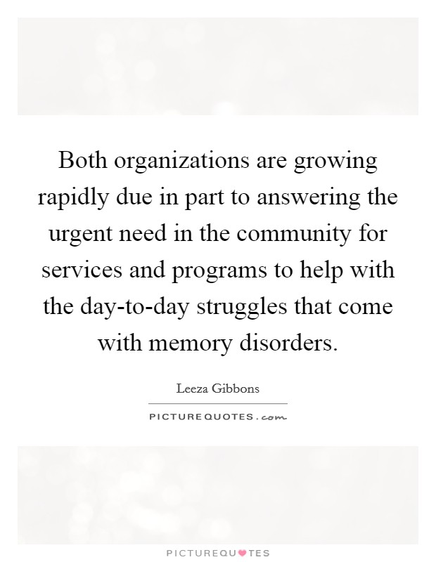Both organizations are growing rapidly due in part to answering the urgent need in the community for services and programs to help with the day-to-day struggles that come with memory disorders Picture Quote #1
