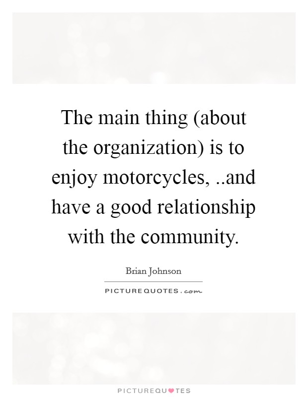 The main thing (about the organization) is to enjoy motorcycles, ..and have a good relationship with the community Picture Quote #1