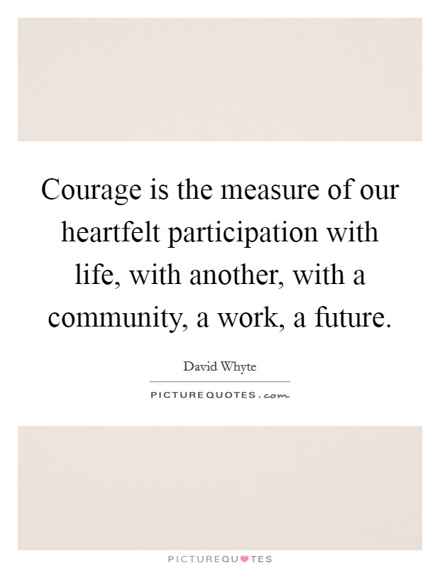 Courage is the measure of our heartfelt participation with life, with another, with a community, a work, a future Picture Quote #1