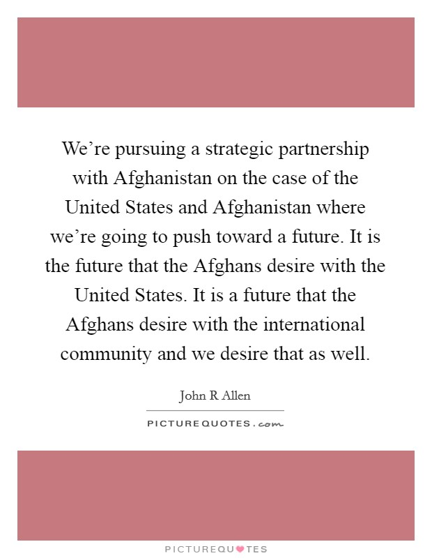 We're pursuing a strategic partnership with Afghanistan on the case of the United States and Afghanistan where we're going to push toward a future. It is the future that the Afghans desire with the United States. It is a future that the Afghans desire with the international community and we desire that as well Picture Quote #1