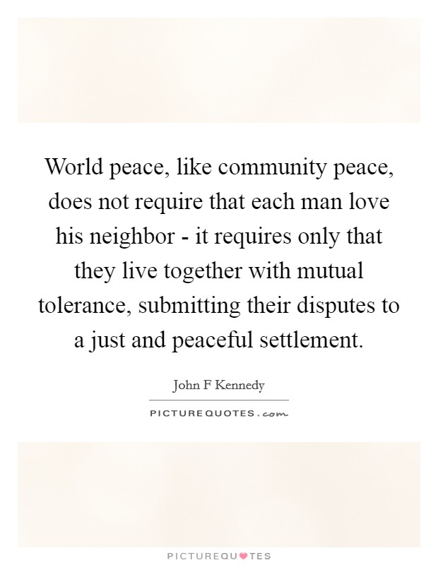 World peace, like community peace, does not require that each man love his neighbor - it requires only that they live together with mutual tolerance, submitting their disputes to a just and peaceful settlement Picture Quote #1