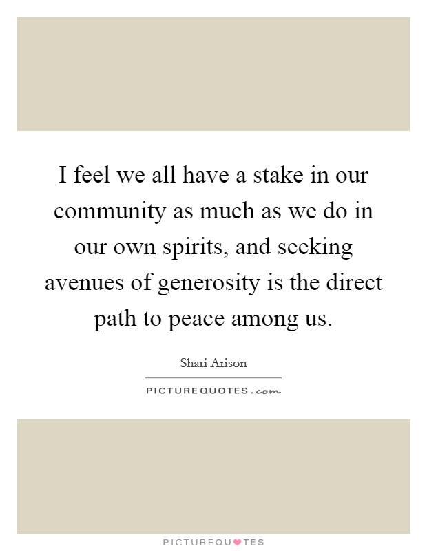 I feel we all have a stake in our community as much as we do in our own spirits, and seeking avenues of generosity is the direct path to peace among us Picture Quote #1