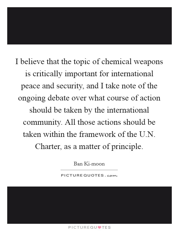 I believe that the topic of chemical weapons is critically important for international peace and security, and I take note of the ongoing debate over what course of action should be taken by the international community. All those actions should be taken within the framework of the U.N. Charter, as a matter of principle Picture Quote #1