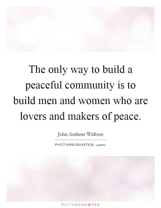 The only way to build a peaceful community is to build men and women who are lovers and makers of peace Picture Quote #1