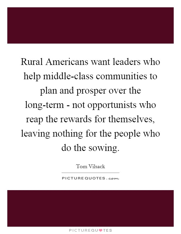 Rural Americans want leaders who help middle-class communities to plan and prosper over the long-term - not opportunists who reap the rewards for themselves, leaving nothing for the people who do the sowing Picture Quote #1