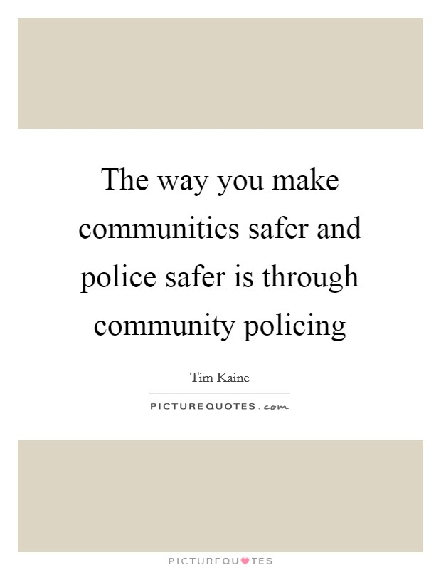 The way you make communities safer and police safer is through community policing Picture Quote #1