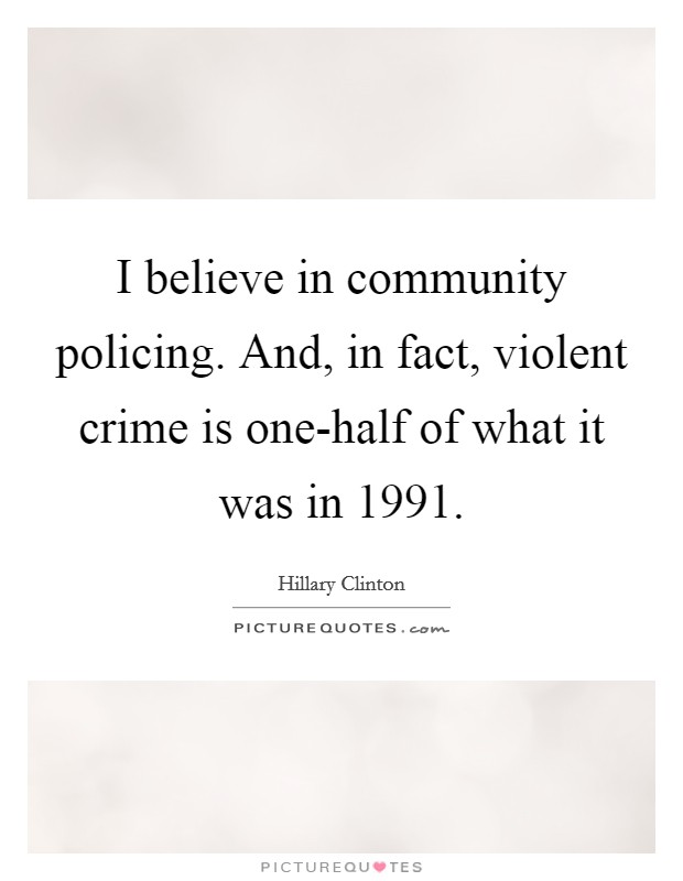 I believe in community policing. And, in fact, violent crime is one-half of what it was in 1991 Picture Quote #1