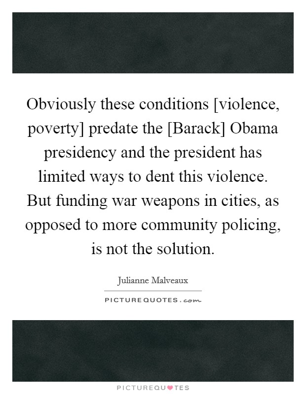Obviously these conditions [violence, poverty] predate the [Barack] Obama presidency and the president has limited ways to dent this violence. But funding war weapons in cities, as opposed to more community policing, is not the solution Picture Quote #1