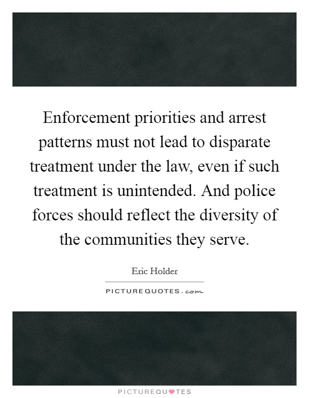 Enforcement priorities and arrest patterns must not lead to disparate treatment under the law, even if such treatment is unintended. And police forces should reflect the diversity of the communities they serve Picture Quote #1