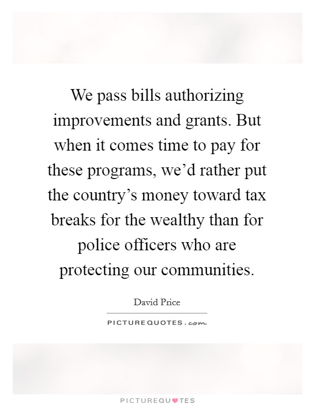 We pass bills authorizing improvements and grants. But when it comes time to pay for these programs, we'd rather put the country's money toward tax breaks for the wealthy than for police officers who are protecting our communities Picture Quote #1