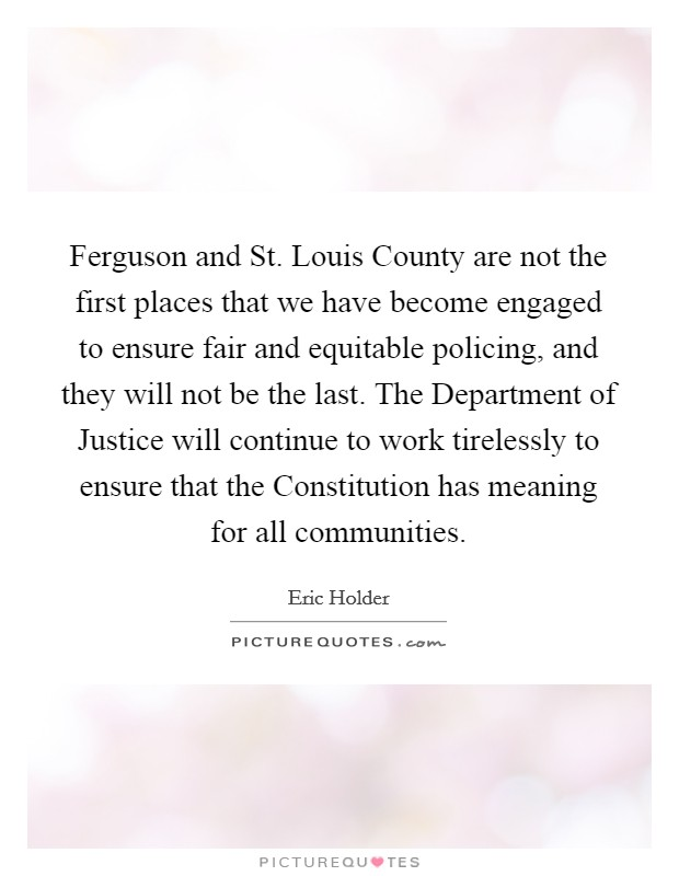 Ferguson and St. Louis County are not the first places that we have become engaged to ensure fair and equitable policing, and they will not be the last. The Department of Justice will continue to work tirelessly to ensure that the Constitution has meaning for all communities Picture Quote #1
