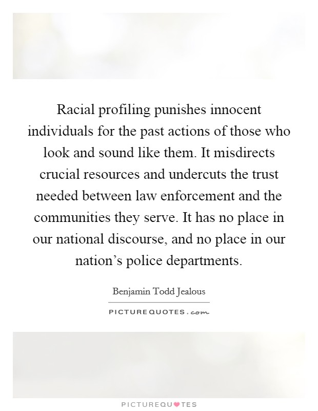 Racial profiling punishes innocent individuals for the past actions of those who look and sound like them. It misdirects crucial resources and undercuts the trust needed between law enforcement and the communities they serve. It has no place in our national discourse, and no place in our nation's police departments Picture Quote #1