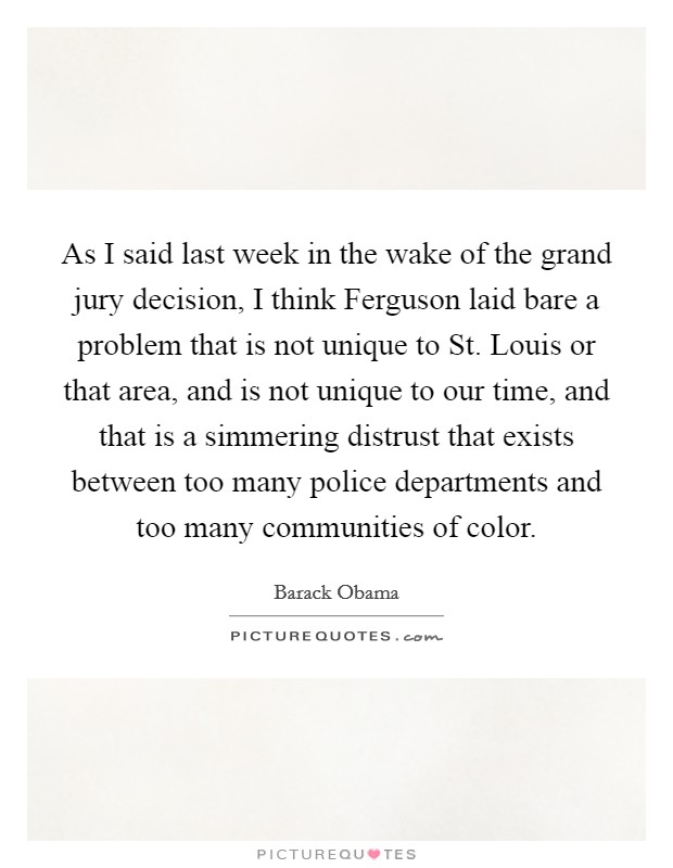As I said last week in the wake of the grand jury decision, I think Ferguson laid bare a problem that is not unique to St. Louis or that area, and is not unique to our time, and that is a simmering distrust that exists between too many police departments and too many communities of color Picture Quote #1