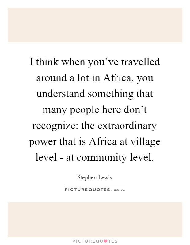 I think when you've travelled around a lot in Africa, you understand something that many people here don't recognize: the extraordinary power that is Africa at village level - at community level Picture Quote #1
