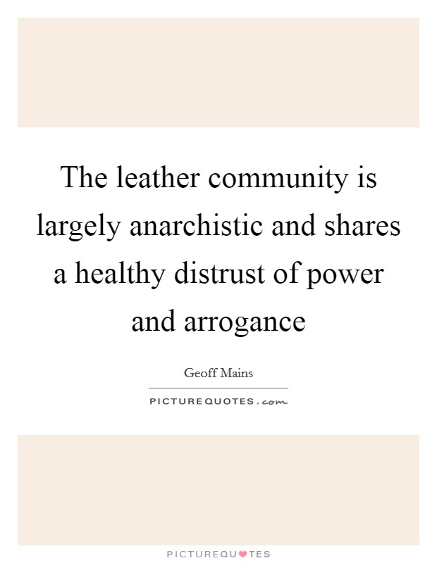 The leather community is largely anarchistic and shares a healthy distrust of power and arrogance Picture Quote #1