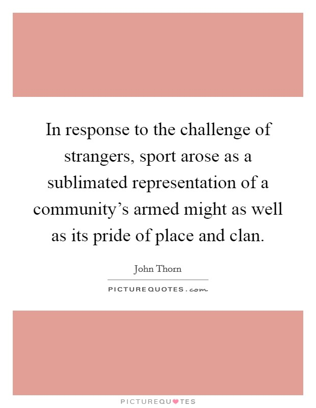 In response to the challenge of strangers, sport arose as a sublimated representation of a community's armed might as well as its pride of place and clan. Picture Quote #1