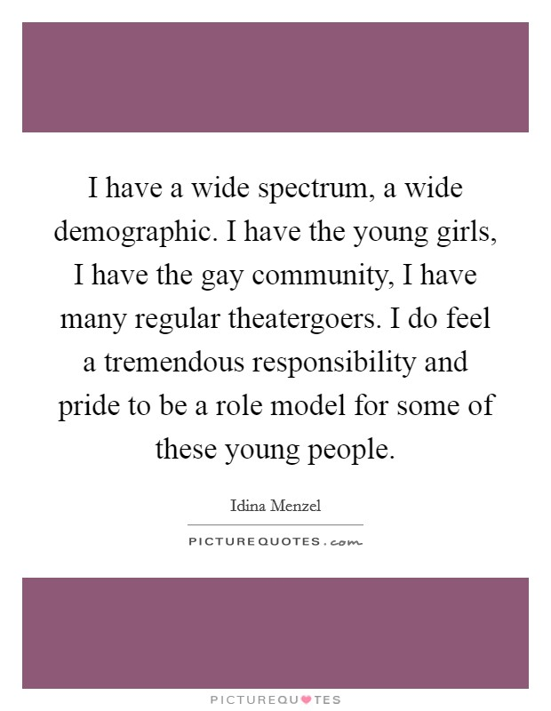 I have a wide spectrum, a wide demographic. I have the young girls, I have the gay community, I have many regular theatergoers. I do feel a tremendous responsibility and pride to be a role model for some of these young people Picture Quote #1