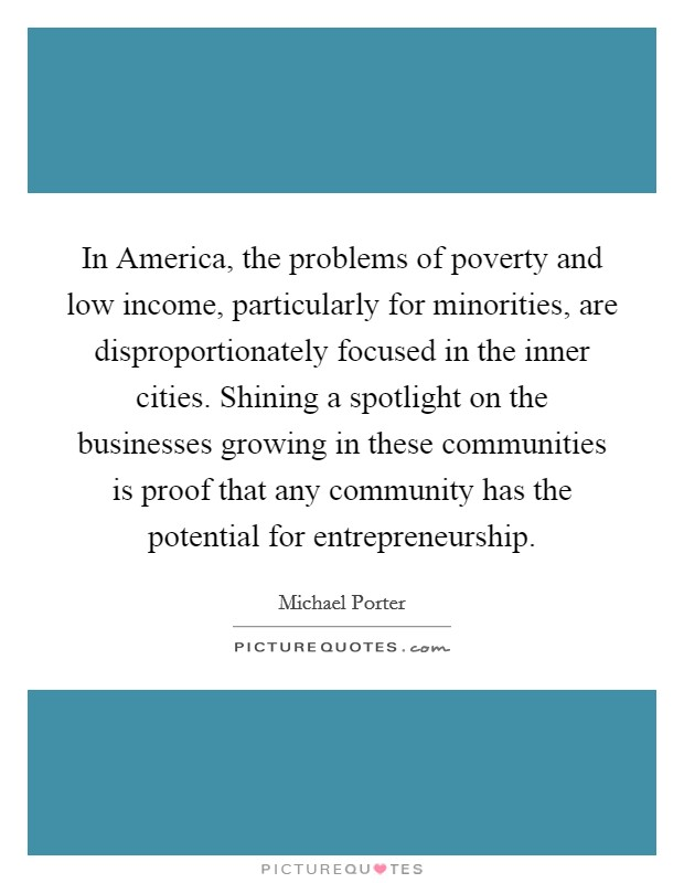 In America, the problems of poverty and low income, particularly for minorities, are disproportionately focused in the inner cities. Shining a spotlight on the businesses growing in these communities is proof that any community has the potential for entrepreneurship Picture Quote #1