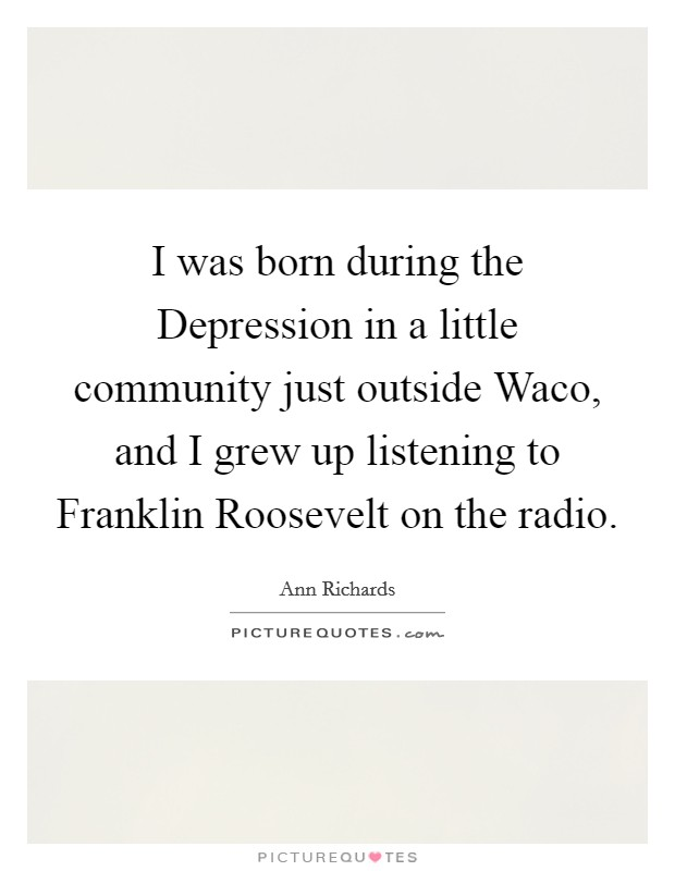 I was born during the Depression in a little community just outside Waco, and I grew up listening to Franklin Roosevelt on the radio Picture Quote #1