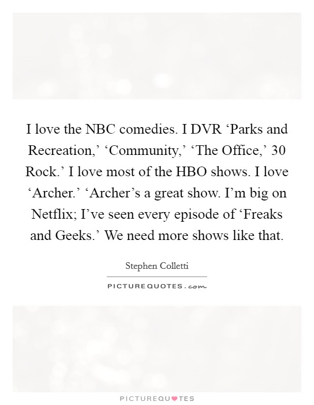 I love the NBC comedies. I DVR 'Parks and Recreation,' 'Community,' 'The Office,'  30 Rock.' I love most of the HBO shows. I love 'Archer.' 'Archer's a great show. I'm big on Netflix; I've seen every episode of 'Freaks and Geeks.' We need more shows like that Picture Quote #1