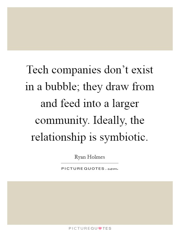 Tech companies don't exist in a bubble; they draw from and feed into a larger community. Ideally, the relationship is symbiotic. Picture Quote #1