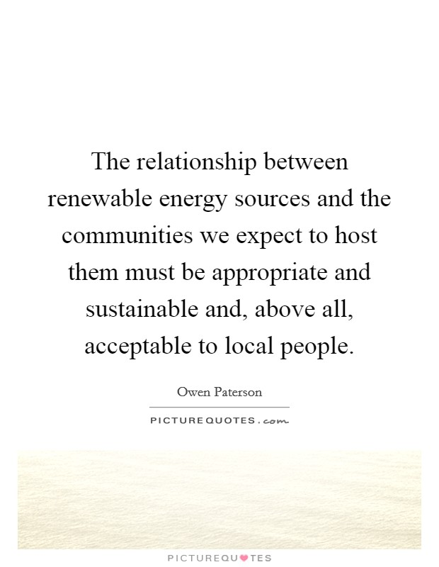 The relationship between renewable energy sources and the communities we expect to host them must be appropriate and sustainable and, above all, acceptable to local people Picture Quote #1