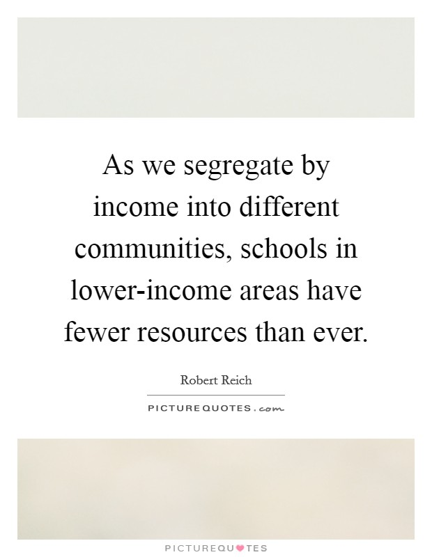 As we segregate by income into different communities, schools in lower-income areas have fewer resources than ever Picture Quote #1