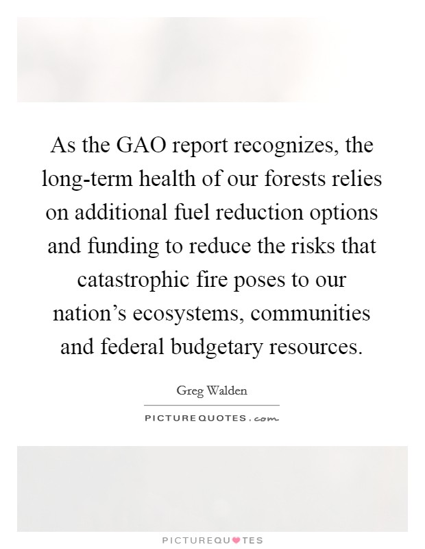 As the GAO report recognizes, the long-term health of our forests relies on additional fuel reduction options and funding to reduce the risks that catastrophic fire poses to our nation's ecosystems, communities and federal budgetary resources Picture Quote #1