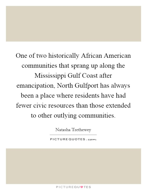 One of two historically African American communities that sprang up along the Mississippi Gulf Coast after emancipation, North Gulfport has always been a place where residents have had fewer civic resources than those extended to other outlying communities Picture Quote #1