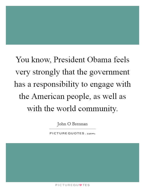 You know, President Obama feels very strongly that the government has a responsibility to engage with the American people, as well as with the world community. Picture Quote #1